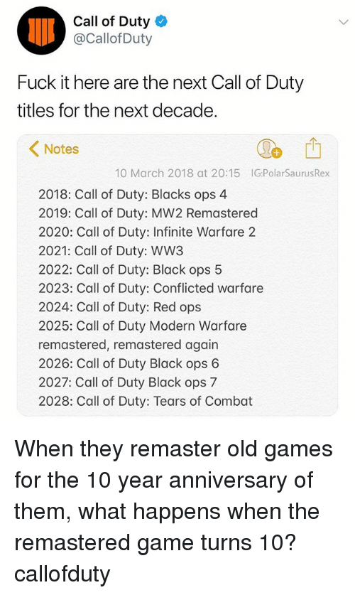 conflicted: Call of Duty  @Callof Duty  Fuck it here are the next Call of Duty  titles for the next decade.  1  Notes  10 March 2018 at 20:15 IG:PolarSaurusRex  2018: Call of Duty: Blacks ops 4  2019: Call of Duty: MW2 Remastered  2020: Call of Duty: Infinite Warfare 2  2021: Call of Duty: WW3  2022: Call of Duty: Black ops 5  2023: Call of Duty: Conflicted warfare  2024: Call of Duty: Red ops  2025: Call of Duty Modern Warfare  remastered, remastered again  2026: Call of Duty Black ops 6  2027: Call of Duty Black ops 7  2028: Call of Duty: Tears of Combat When they remaster old games for the 10 year anniversary of them, what happens when the remastered game turns 10? callofduty