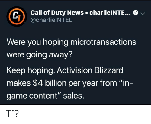 "Microtransactions: Call of Duty News charlieINTE...  @charlieINTEL  v  Were you hoping microtransactions  were going away?  Keep hoping. Activision Blizzard  makes $4 billion per year from ""in-  game content"" sales Tf?"