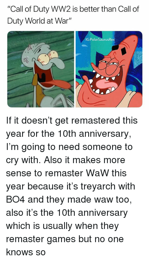 """treyarch: """"Call of Duty WW2 is better than Call of  Duty World at War""""  IG PolarSaurusRex If it doesn't get remastered this year for the 10th anniversary, I'm going to need someone to cry with. Also it makes more sense to remaster WaW this year because it's treyarch with BO4 and they made waw too, also it's the 10th anniversary which is usually when they remaster games but no one knows so"""