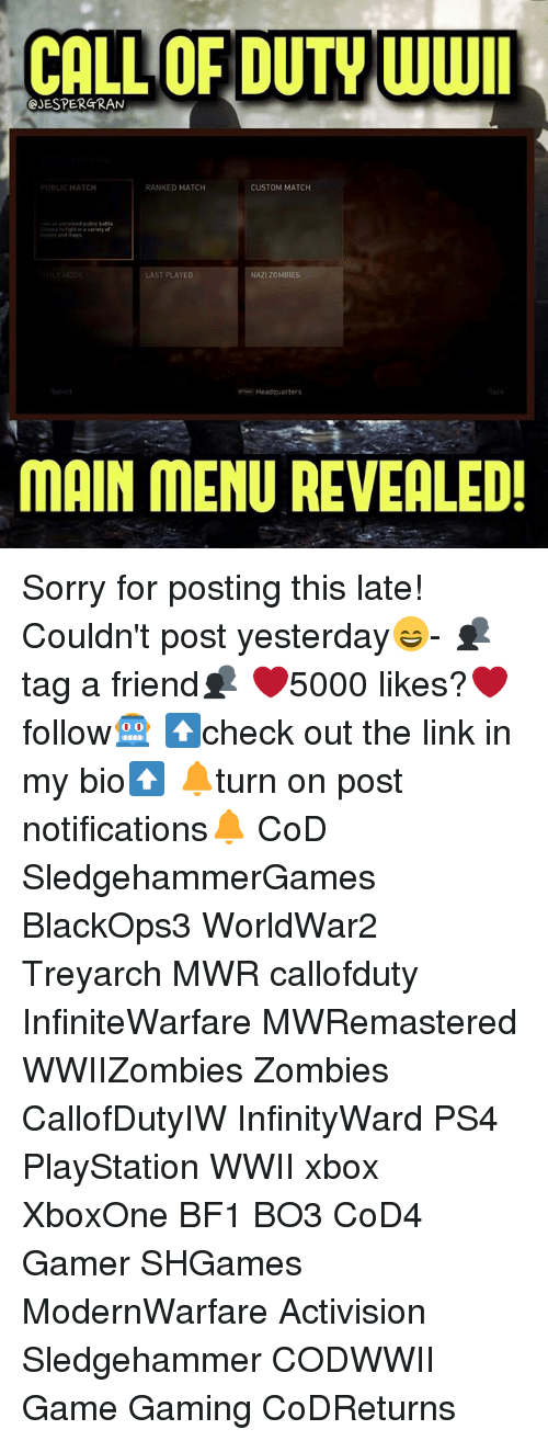 activision: CALL OF DUTY WWI  @JESPERGRAN  BLIC MATCH  RANKED MATCH  CUSTOM MATCH  ub battle  LAST PLAYED  NAZI ZOMBIES  Headquarters  MAIN MENU REVEALED! Sorry for posting this late! Couldn't post yesterday😄- 👥tag a friend👥 ❤️5000 likes?❤️ follow🤖 ⬆️check out the link in my bio⬆️ 🔔turn on post notifications🔔 CoD SledgehammerGames BlackOps3 WorldWar2 Treyarch MWR callofduty InfiniteWarfare MWRemastered WWIIZombies Zombies CallofDutyIW InfinityWard PS4 PlayStation WWII xbox XboxOne BF1 BO3 CoD4 Gamer SHGames ModernWarfare Activision Sledgehammer CODWWII Game Gaming CoDReturns