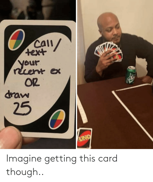 Uno: Call/  text  your  rcent ex  OR  draw  25  UNO Imagine getting this card though..
