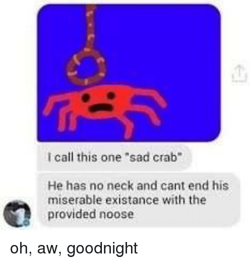 """No Neck: call this one sad crab""""  He has no neck and cant end his  miserable existance with the  provided noose oh, aw, goodnight"""