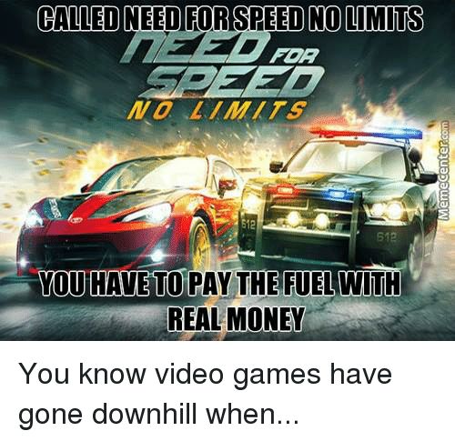 b12: CALLED NEED FOR SPEED NO LIMITS  FOR  E12  B12  YOU HAVE TO PAY THE FUELWITH  REAL MONEY You know video games have gone downhill when...