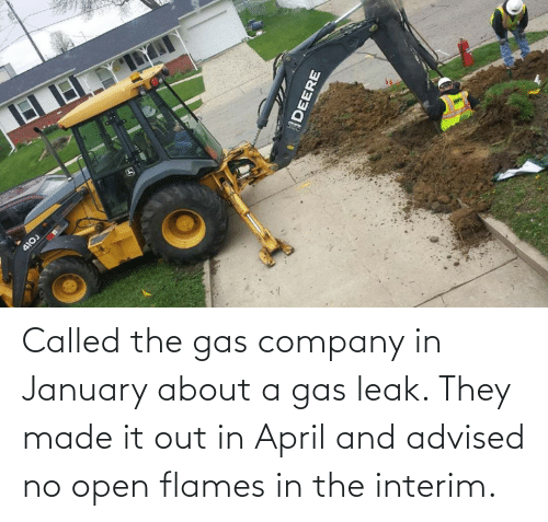 April: Called the gas company in January about a gas leak. They made it out in April and advised no open flames in the interim.