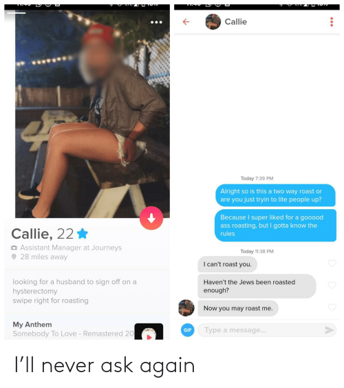 Roasting: Callie  Today 7:39 PM  Alright so is this a two way roast or  are you just tryin to lite people up?  Because I super liked for a gooood  ass roasting, but I gotta know the  Callie, 22 *  rules  O Assistant Manager at Journeys  O 28 miles away  Today 11:38 PM  I can't roast you.  looking for a husband to sign off on a  hysterectomy  swipe right for roasting  Haven't the Jews been roasted  enough?  Now you may roast me.  My Anthem  Somebody To Love - Remastered 20  Type a message...  GIF I'll never ask again