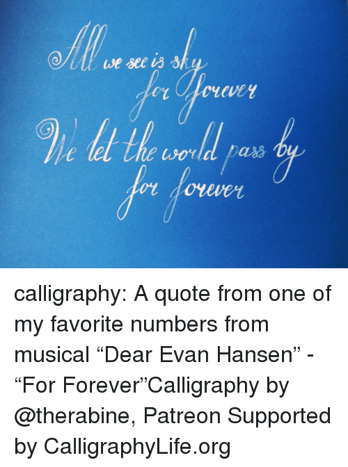 """Life, Tumblr, and Blog: calligraphy: A quote from one of my favorite numbers    from musical """"Dear Evan Hansen"""" - """"For Forever""""Calligraphy by @therabine, Patreon Supported by CalligraphyLife.org"""