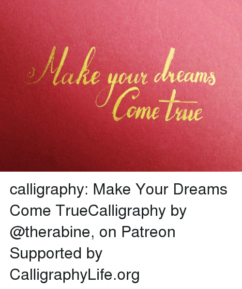 dreams come true: calligraphy: Make Your Dreams Come TrueCalligraphy by @therabine, on Patreon Supported by CalligraphyLife.org