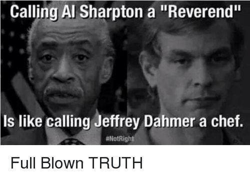 "Al Sharpton: Calling Al Sharpton a ""Reverend""  is like calling Jeffrey Dahmer a chef.  Full Blown TRUTH"