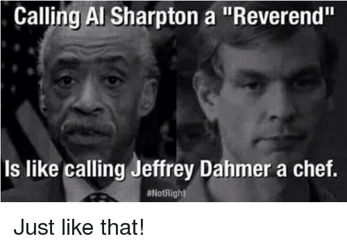 "Al Sharpton: Calling Al Sharpton a ""Reverend""  is like calling Jeffrey Dahmer a chef.  Just like that!"