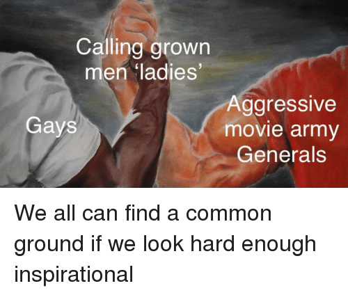 Army, Common, and Grindr: Calling grown  en ladies  Aggressive  movie army  Generals  Gays We all can find a common ground if we look hard enough inspirational