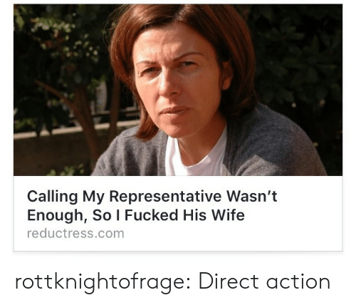 Direct: Calling My Representative Wasn't  Enough, So I Fucked His Wife  reductress.comm rottknightofrage: Direct action