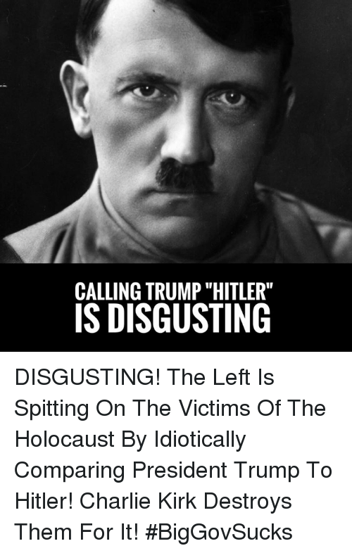 "Charlie, Memes, and Hitler: CALLING TRUMP ""HITLER""  IS DISGUSTING DISGUSTING! The Left Is Spitting On The Victims Of The Holocaust By Idiotically Comparing President Trump To Hitler! Charlie Kirk Destroys Them For It! #BigGovSucks"