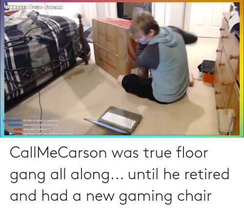 Chair: CallMeCarson was true floor gang all along... until he retired and had a new gaming chair