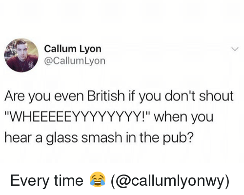 "Glassed: Callum Lyon  @CallumLyon  Are you even British if you don't shout  ""WHEEEEEYYYYYYYY!"" when you  hear a glass smash in the pub? Every time 😂 (@callumlyonwy)"