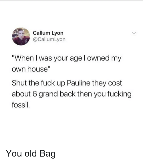 "When I Was Your Age: Callum Lyon  @CallumLyon  When I was your age l owned my  own house""  Shut the fuck up Pauline they cost  about 6 grand back then you fucking  fossil. You old Bag"