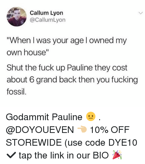 "When I Was Your Age: Callum Lyon  @CallumLyon  ""When I was your age l owned my  own house""  Shut the fuck up Pauline they cost  about 6 grand back then you fucking  fossil Godammit Pauline 😐 . @DOYOUEVEN 👈🏼 10% OFF STOREWIDE (use code DYE10 ✔️ tap the link in our BIO 🎉"