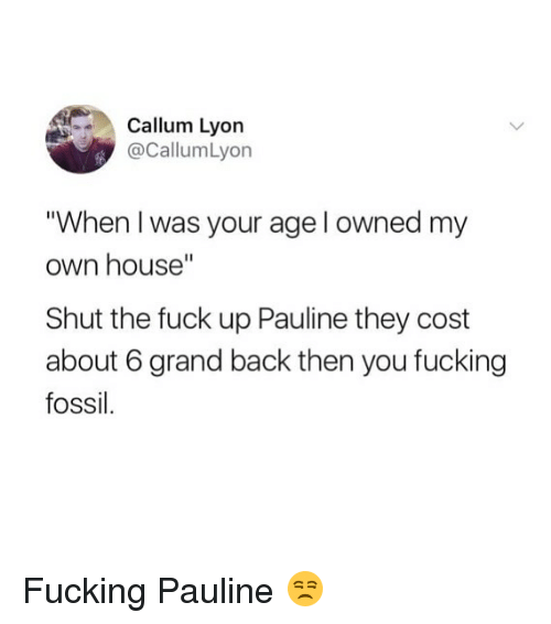 "When I Was Your Age: Callum Lyorn  @CallumLyon  When I was your age l owned my  own house""  Shut the fuck up Pauline they cost  about 6 grand back then you fucking  fossil Fucking Pauline 😒"