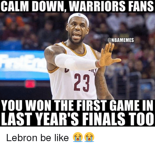 warriors fans: CALM DOWN, WARRIORS FANS  @NBAMEMES  YOU WON THE FIRST GAME IN  LAST YEAR'S FINALS TOO Lebron be like 😭😭
