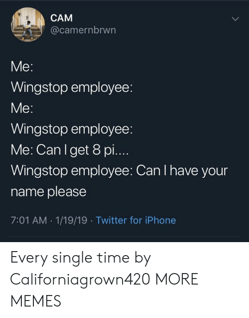 I Have Your: CAM  @camernbrwn  Wingstop employee:  Me  Wingstop employee:  Me: Can Iget 8 pi...  Wingstop employee: Can I have your  name please  7:01 AM 1/19/19 Twitter for iPhone Every single time by Californiagrown420 MORE MEMES
