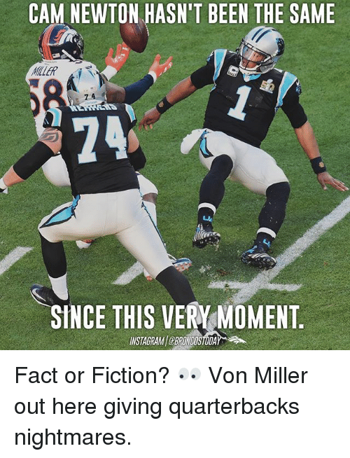 Cam Newton, Memes, and Von Miller: CAM NEWTON HASN'T BEEN THE SAME  KILLER  7 4  24  SINCE THIS VERY MOMENT  INSTAGRAMBRONCOSTODA Fact or Fiction? 👀 Von Miller out here giving quarterbacks nightmares.