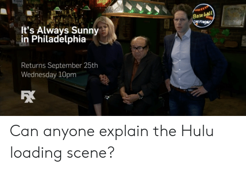 Hulu, Philadelphia, and Wednesday: CAMCL  Base ball  LAve TOwigr  It's Always Sunny  in Philadelphia  Returns September 25th  Wednesday 10pm Can anyone explain the Hulu loading scene?