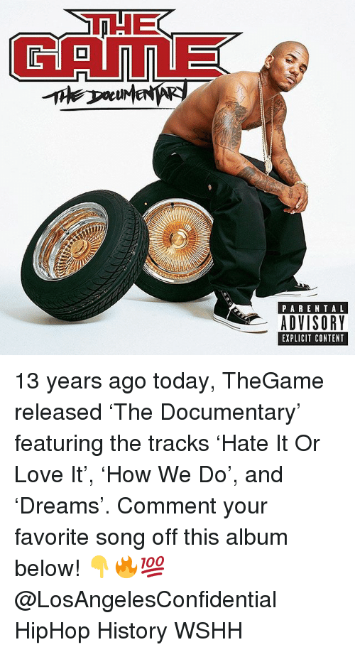 Love, Memes, and Wshh: CAmE  PAREN TAL  ADVISORY  EXPLICIT CONTENT 13 years ago today, TheGame released 'The Documentary' featuring the tracks 'Hate It Or Love It', 'How We Do', and 'Dreams'. Comment your favorite song off this album below! 👇🔥💯 @LosAngelesConfidential HipHop History WSHH