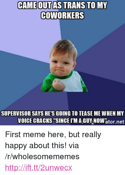 "Meme, Happy, and Http: CAMEOUTAS TRANS TOMY  COWORKERS  SUPERVISOR SAYS HE'S GOING TO TEASE ME WHEN MY  VOICE CRACKS""SINCEI'M A GUY NOWator.net <p>First meme here, but really happy about this! via /r/wholesomememes <a href=""http://ift.tt/2unwecx"">http://ift.tt/2unwecx</a></p>"