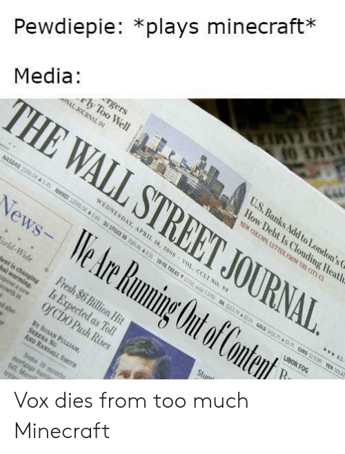 Fall, Fresh, and Minecraft: CAMER  Pewdiepie: *plays minecraft*  rgers  rly Too Well  ONAL JOURNAL DI  U.S.Banks Add toLondon's  How Debt Is Clouding Heath  Media  THE WALL STREET JOURNAL  NEW COLUMN LETTER FROM THE CITY C  WEDNESDAY, APRIL 16, 2005 vOL, CCLI NO. 89  NASDAQ 2286.04 A045 NIKKE 12990 58 &6 D STOX 50 3046 A03% 18-YR TREAS /32, ye ) 0R 35139 AST3 OLD A 3.3E 5788 YEN 166  News- We Are Rumning Out of Content  LIBOR FOG  R  orld-Wide  Fresh $6 Billion Hit  Is Expected as Toll  Of CDO Push Rises  dent is changing  Stum  arming.  opose a new  rowth in  BY SUSAN PULLIAM,  SERENA NG  AND RANDALL SMITH  d also  Some 10 months  mortgage hurry  fall, Merri  tryis Vox dies from too much Minecraft