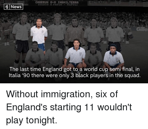 Inghilterra: CAMERUN 0-0 INGHILTERRA  TADIO S. PAOLO-NAPOLI  4 News  Gille  The last time England got to a world cup semi final, in  ltalia '90 there were only 3 black players in the squad. Without immigration, six of England's starting 11 wouldn't play tonight.