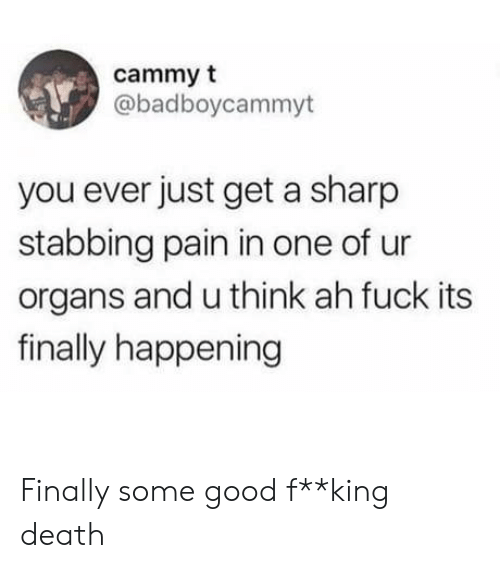 Fuck Its: cammy t  @badboycammyt  you ever just get a sharp  stabbing pain in one of  organs and u think ah fuck its  finally happening Finally some good f**king death