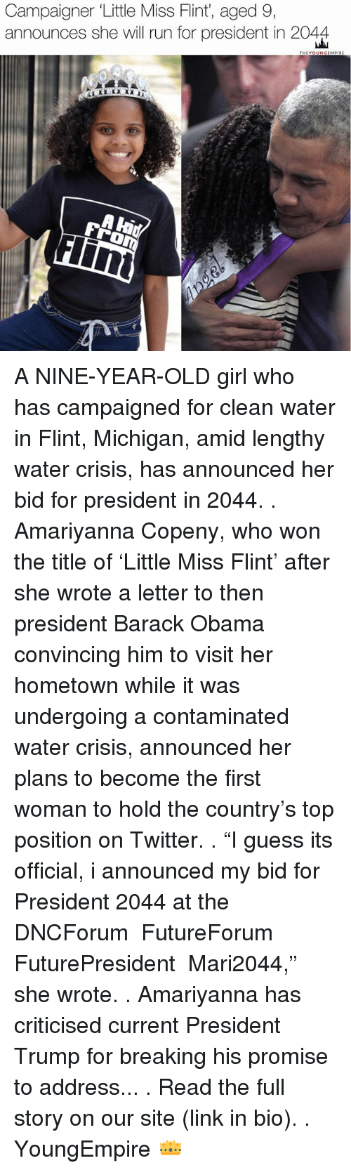 """flint michigan: Campaigner Little Miss Flint, aged 9,  announces she will run for president in 2044  THEYO  MPRE A NINE-YEAR-OLD girl who has campaigned for clean water in Flint, Michigan, amid lengthy water crisis, has announced her bid for president in 2044. . Amariyanna Copeny, who won the title of 'Little Miss Flint' after she wrote a letter to then president Barack Obama convincing him to visit her hometown while it was undergoing a contaminated water crisis, announced her plans to become the first woman to hold the country's top position on Twitter. . """"I guess its official, i announced my bid for President 2044 at the  DNCForum  FutureForum  FuturePresident  Mari2044,"""" she wrote. . Amariyanna has criticised current President Trump for breaking his promise to address... . Read the full story on our site (link in bio). . YoungEmpire 👑"""