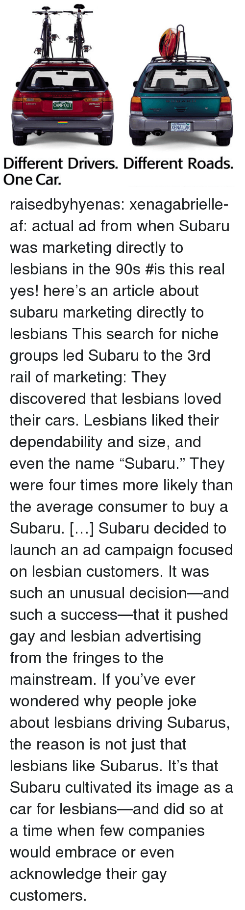"Af, Cars, and Driving: CAMPOUT  XENA LVR  Different Drivers. Different Roads.  One Cair. raisedbyhyenas:  xenagabrielle-af: actual ad from when Subaru was marketing directly to lesbians in the 90s   #is this real     yes! here's an article about subaru marketing directly to lesbians    This search for niche groups led Subaru to the 3rd rail of marketing: They discovered that lesbians loved their cars. Lesbians liked their dependability and size, and even the name ""Subaru."" They were four times more likely than the average consumer to buy a Subaru. […] Subaru decided to launch an ad campaign focused on lesbian customers. It was such an unusual decision—and such a success—that it pushed gay and lesbian advertising from the fringes to the mainstream. If you've ever wondered why people joke about lesbians driving Subarus, the reason is not just that lesbians like Subarus. It's that Subaru cultivated its image as a car for lesbians—and did so at a time when few companies would embrace or even acknowledge their gay customers."