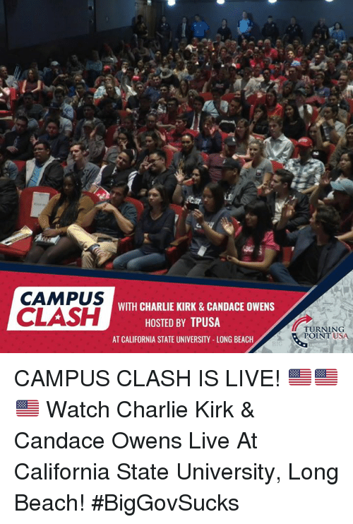 clash: CAMPUS  CLASH  WITH CHARLIE KIRK & CANDACE OWENS  HOSTED BY TPUSA  TURNING  POINT U  SA  AT CALIFORNIA STATE UNIVERSITY-LONG BEACH CAMPUS CLASH IS LIVE! 🇺🇸🇺🇸🇺🇸  Watch Charlie Kirk & Candace Owens Live At California State University, Long Beach!  #BigGovSucks