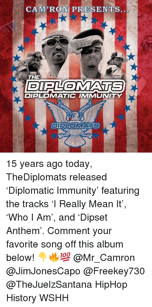 Memes, The Diplomats, and Wshh: CAM'RON PRESENTS  SE  THE  DIPLOMATS  DIPLOMATIC IMMUNITY  DIPLOMATS 15 years ago today, TheDiplomats released 'Diplomatic Immunity' featuring the tracks 'I Really Mean It', 'Who I Am', and 'Dipset Anthem'. Comment your favorite song off this album below! 👇🔥💯 @Mr_Camron @JimJonesCapo @Freekey730 @TheJuelzSantana HipHop History WSHH