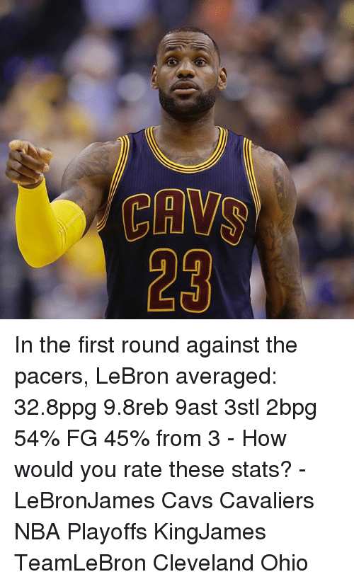 Cavs, Memes, and Nba: CAMS In the first round against the pacers, LeBron averaged: 32.8ppg 9.8reb 9ast 3stl 2bpg 54% FG 45% from 3 - How would you rate these stats? - LeBronJames Cavs Cavaliers NBA Playoffs KingJames TeamLeBron Cleveland Ohio