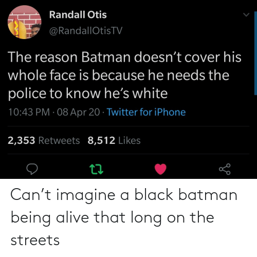the streets: Can't imagine a black batman being alive that long on the streets