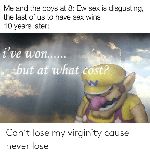 Cause: Can't lose my virginity cause I never lose