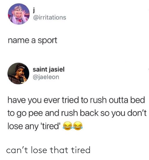 lose: can't lose that tired