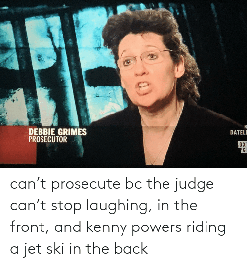 kenny: can't prosecute bc the judge can't stop laughing, in the front, and kenny powers riding a jet ski in the back