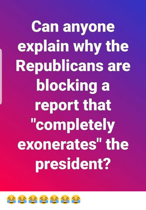 "Can, President, and Why: Can anyone  explain why the  Republicans are  blockina a  report that  ""completely  exonerates"" the  president? 😂😂😂😂😂😂😂"