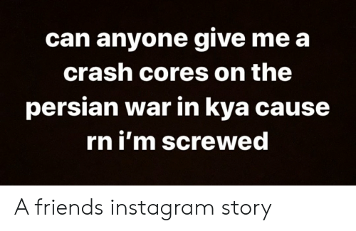 kya: can anyone give me a  crash cores on the  persian war in kya cause  rn i'm screwed A friends instagram story
