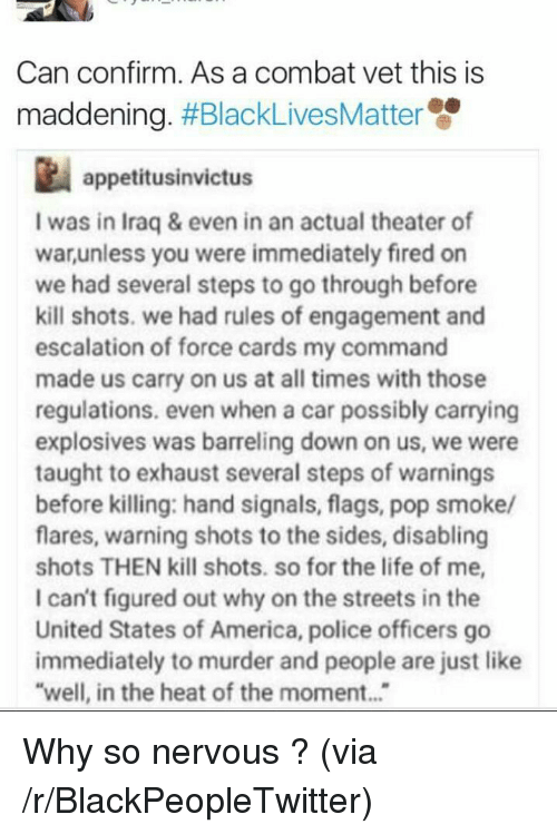 America, Blackpeopletwitter, and Life: Can confirm. As a combat vet this is  maddening. #BlackLivesMatte  appetitusinvictus  I was in Iraq & even in an actual theater of  warunless you were immediately fired on  we had several steps to go through before  kill shots. we had rules of engagement and  escalation of force cards my command  made us carry on us at all times with those  regulations. even when a car possibly carrying  explosives was barreling down on us, we were  taught to exhaust several steps of warnings  before killing: hand signals, flags, pop smoke/  flares, warning shots to the sides, disabling  shots THEN kill shots. so for the life of me,  I can't figured out why on the streets in the  United States of America, police officers go  immediately to murder and people are just like  well, in the heat of the moment... <p>Why so nervous ? (via /r/BlackPeopleTwitter)</p>