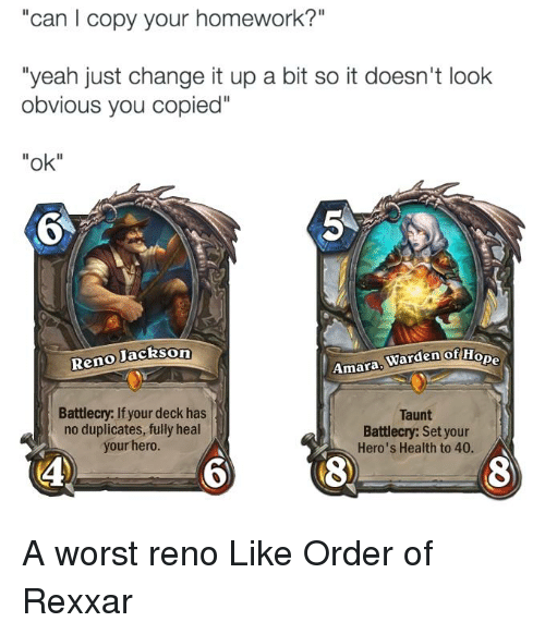"""reno: can copy your homework?  """"yeah just change it up a bit so it doesn't look  obvious you copied""""  """"ok""""  Jackson  Reno  Warden of Hope  Amara  Battlecry: If your deck has  Taunt  no duplicates, fully heal  Battlecry: Set your  your hero.  Hero's Health to 40.  4S A worst reno Like Order of Rexxar"""