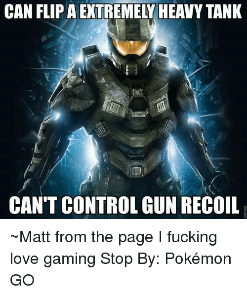 love game: CAN FLIPAEXTREMELY HEAVY TANK  CAN'T CONTROL GUN RECOIL ~Matt from the page I fucking love gaming Stop By: Pokémon GO