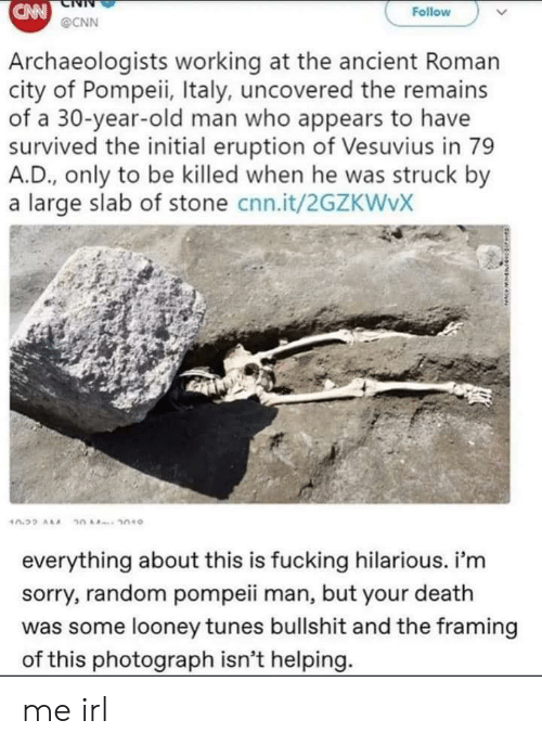 cnn.com, Fucking, and Looney Tunes: CAN  Follow  @CNN  Archaeologists working at the ancient Roman  city of Pompeii, Italy, uncovered the remains  of a 30-year-old man who appears to have  survived the initial eruption of Vesuvius in 79  A.D., only to be killed when he was struck by  a large slab of stone cnn.it/2GZKWVX  everything about this is fucking hilarious. i'm  sorry, random pompeii man, but your death  was some looney tunes bullshit and the framing  of this photograph isn't helping. me irl