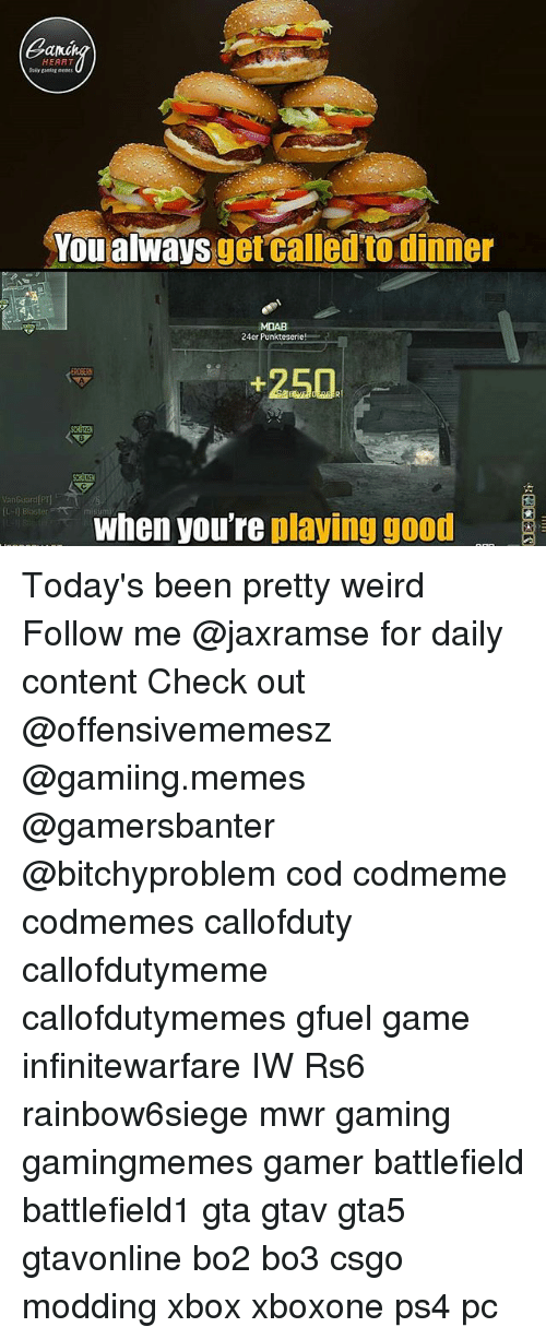 ents: Can  HEART  Daily ganiag ents  You alwaysget called to dinner  uorcalletn Biuñou  MDAB  24er Punkteserie!  +250  8  VanGuard P  when youre playing good Today's been pretty weird Follow me @jaxramse for daily content Check out @offensivememesz @gamiing.memes @gamersbanter @bitchyproblem cod codmeme codmemes callofduty callofdutymeme callofdutymemes gfuel game infinitewarfare IW Rs6 rainbow6siege mwr gaming gamingmemes gamer battlefield battlefield1 gta gtav gta5 gtavonline bo2 bo3 csgo modding xbox xboxone ps4 pc