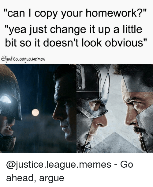 """Justice League Meme: """"can I copy your homework?""""  """"yea just change it up a little  bit So it doesn't look ObVIOuS  ustice league memes @justice.league.memes - Go ahead, argue"""