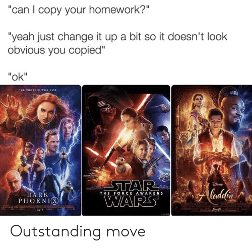 "Star Wars, Yeah, and Phoenix: ""can I copy your homework?""  ""yeah just change it up a bit so it doesn't look  obvious you copied""  ""ok""  THE PHOENIX WILL ISE  STAR  WARS  Cadelin  DARK  PHOENIX  THE FORCE AWAKENS  Mew 2 Outstanding move"