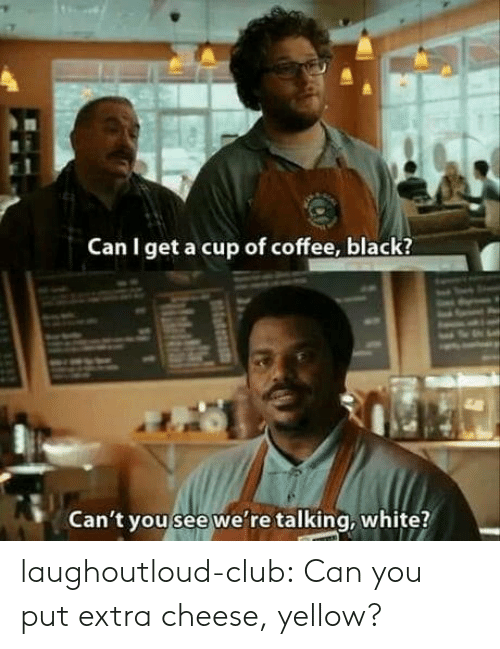 Can I Get A: Can I get a cup of coffee, black?  Can't you see we're talking, white? laughoutloud-club:  Can you put extra cheese, yellow?