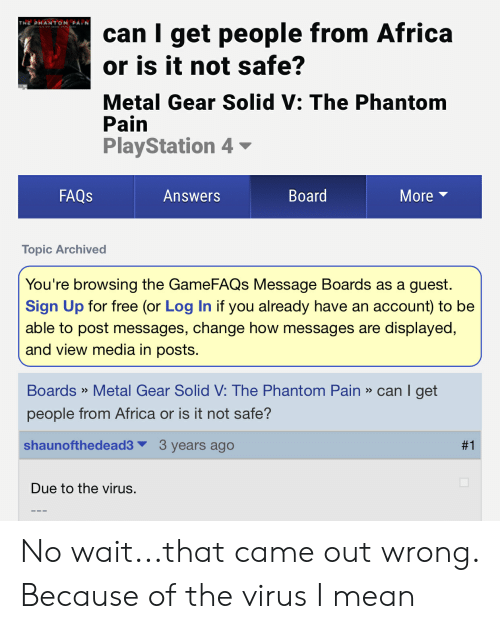 Africa, Gamefaqs, and PlayStation: can I get people from Africa  or is it not safe?  THE PHANTOM PAIN  Metal Gear Solid V: The Phantom  Pain  PlayStation 4-  Board  FAQS  Answers  More  Topic Archived  You're browsing the GameFAQs Message Boards as a guest.  Sign Up for free (or Log In if you already have an  able to post messages, change how messages are displayed,  and view media in posts.  account) to be  Boards» Metal Gear Solid V: The Phantom Pain » can I get  >>  people from Africa or is it not safe?  3 years ago  shaunofthedead3  #1  Due to the virus. No wait...that came out wrong. Because of the virus I mean